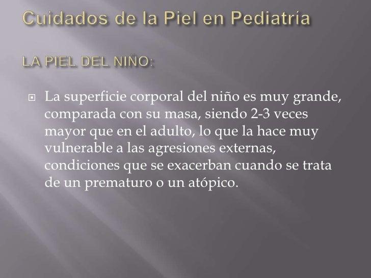 Cuidados de la Piel en PediatríaLA PIEL DEL NIÑO:<br />La superficie corporal del niño es muy grande, comparada con su mas...