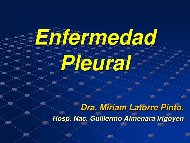 Enfermedad  Pleural         Dra. Miriam Latorre Pinto. Hosp. Nac. Guillermo Almenara Irigoyen
