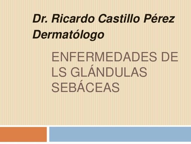 Dr. Ricardo Castillo Pérez Dermatólogo  ENFERMEDADES DE LS GLÁNDULAS SEBÁCEAS