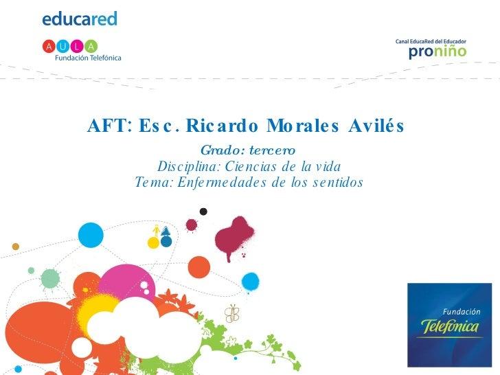 AFT: Esc. Ricardo Morales Avilés  Grado: tercero   Disciplina: Ciencias de la vida Tema: Enfermedades de los sentidos