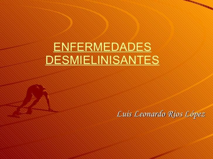 ENFERMEDADES DESMIELINISANTES Luis Leonardo Rios López