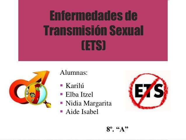 Enfermedades deTransmisión Sexual       (ETS)  Alumnas:     Karilú     Elba Itzel     Nidia Margarita     Aide Isabel ...
