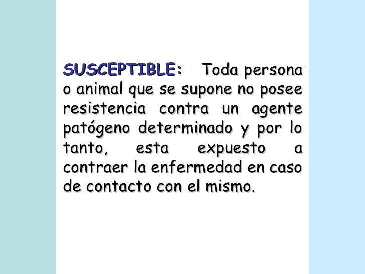 SUSCEPTIBLE:   Toda persona o animal que se supone no posee resistencia contra un agente patógeno determinado y por lo tan...