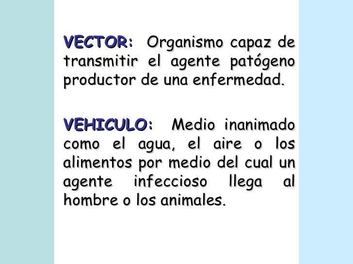 VECTOR:   Organismo capaz de transmitir el agente patógeno productor de una enfermedad. VEHICULO:   Medio inanimado como e...