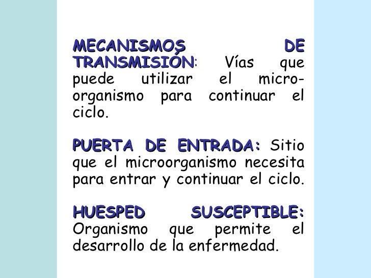 MECANISMOS DE TRANSMISIÓN :  Vías que puede utilizar el micro-organismo para continuar el ciclo. PUERTA DE ENTRADA:  Sitio...