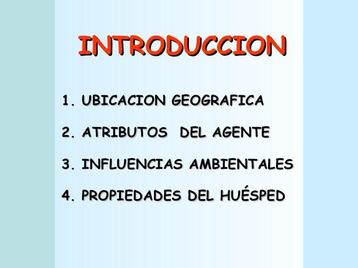 INTRODUCCION 1. UBICACION GEOGRAFICA 2. ATRIBUTOS  DEL AGENTE 3. INFLUENCIAS AMBIENTALES 4. PROPIEDADES DEL HUÉSPED