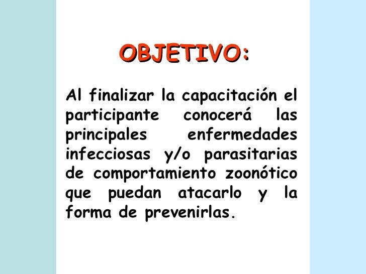 OBJETIVO: Al finalizar la capacitación el participante conocerá las principales enfermedades infecciosas y/o parasitarias ...