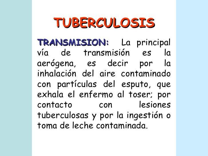 TUBERCULOSIS TRANSMISION:   La principal vía de transmisión es la aerógena, es decir por la inhalación del aire contaminad...