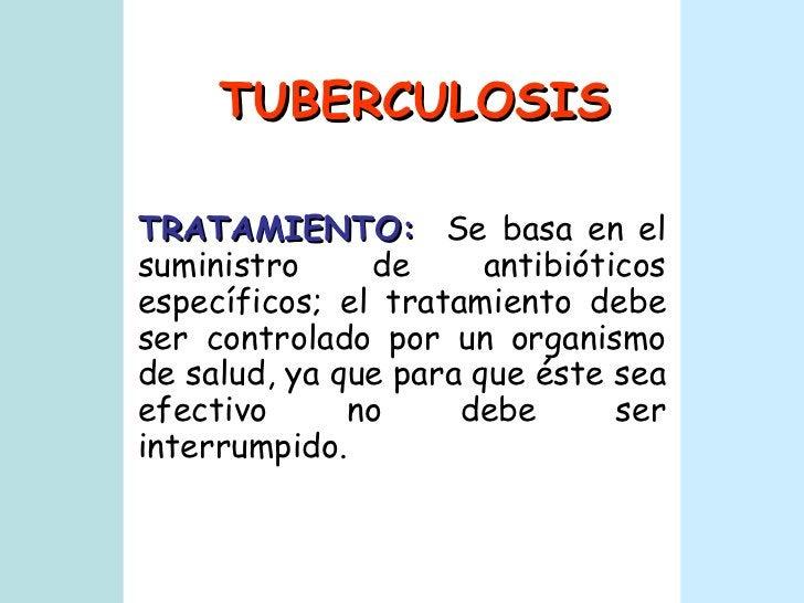 TUBERCULOSIS TRATAMIENTO:   Se basa en el suministro de antibióticos específicos; el tratamiento debe ser controlado por u...