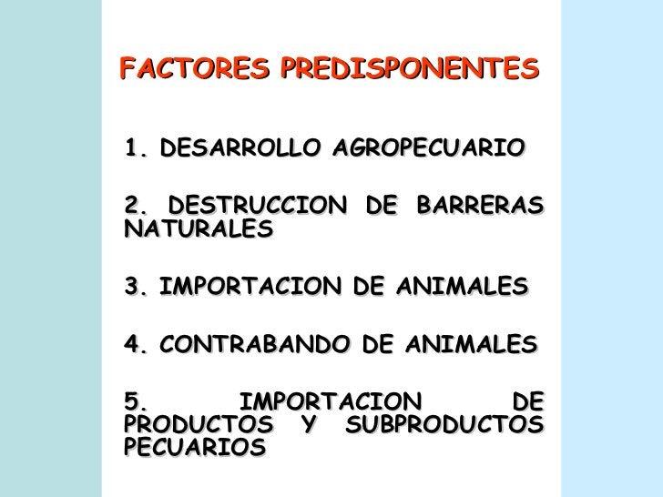 FACTORES PREDISPONENTES 1. DESARROLLO AGROPECUARIO 2. DESTRUCCION DE BARRERAS NATURALES 3. IMPORTACION DE ANIMALES 4. CONT...