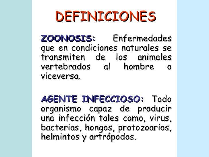 DEFINICIONES ZOONOSIS:   Enfermedades que en condiciones naturales se transmiten de los animales vertebrados al hombre o v...