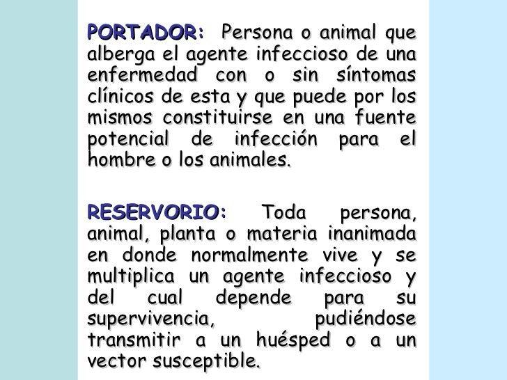 PORTADOR:   Persona o animal que alberga el agente infeccioso de una enfermedad con o sin síntomas clínicos de esta y que ...