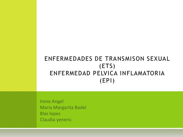 ENFERMEDADES DE TRANSMISON SEXUAL (ETS)ENFERMEDAD PELVICA INFLAMATORIA (EPI)<br />Irene Angel<br />Maria Margarita Badel<b...