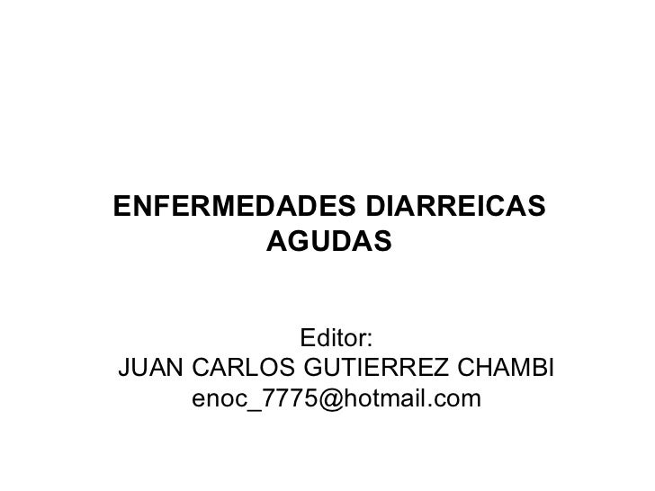 ENFERMEDADES DIARREICAS AGUDAS Editor: JUAN CARLOS GUTIERREZ CHAMBI [email_address]
