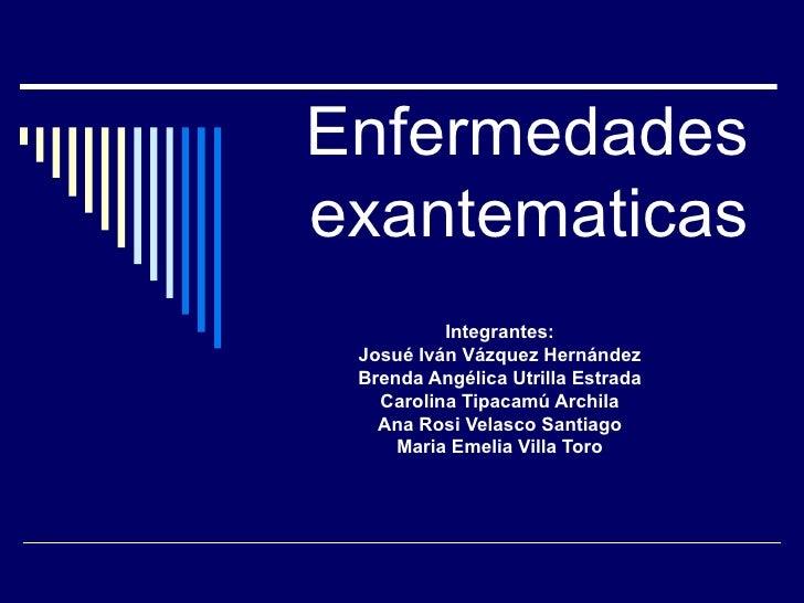 Enfermedades exantematicas Integrantes: Josué Iván Vázquez Hernández Brenda Angélica Utrilla Estrada Carolina Tipacamú Arc...