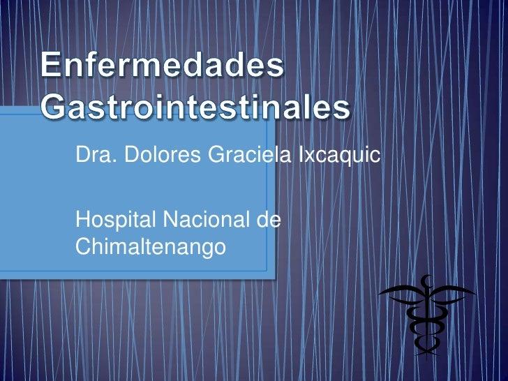 Enfermedades Gastrointestinales<br />Dra. Dolores Graciela Ixcaquic<br />Hospital Nacional de Chimaltenango<br />