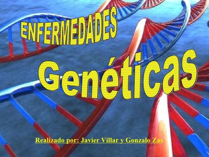 Realizado por: Javier Villar y Gonzalo Zas ENFERMEDADES Genéticas