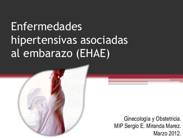 Enfermedades hipertensivas asociadas al embarazo (EHAE)  Ginecología y Obstetricia. MIP Sergio E. Miranda Marez. Marzo 201...
