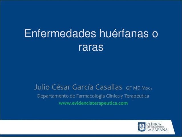Enfermedades huérfanas o raras Julio César García Casallas QF MD Msc. Departamento de Farmacología Clínica y Terapéutica w...