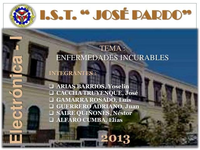 """I.S.T. """" JOSÉ PARDO""""Electrónica-I TEMA : ENFERMEDADES INCURABLES INTEGRANTES :  ARIAS BARRIOS, Yoselin  CACCHA TRUYENQUE..."""