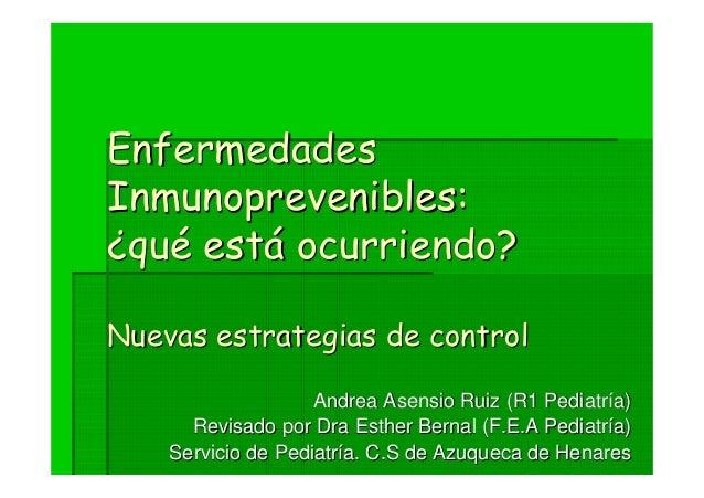 Enfermedades Inmunoprevenibles: ¿qué está ocurriendo? Nuevas estrategias de control Andrea Asensio Ruiz (R1 Pediatría) Rev...