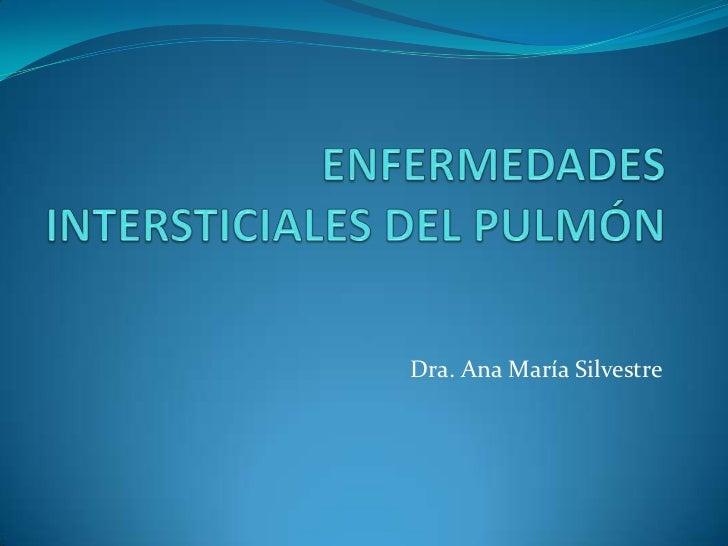 ENFERMEDADES INTERSTICIALES DEL PULMÓN<br />Dra. Ana María Silvestre<br />