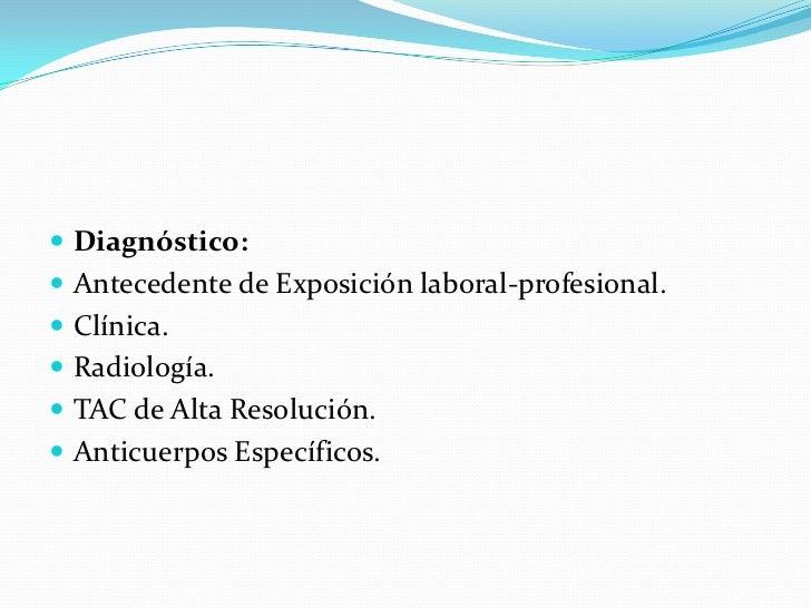 Diagnóstico:<br />Antecedente de Exposición laboral-profesional.<br />Clínica.<br />Radiología.<br />TAC de Alta Resolució...