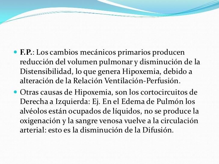 F.P.: Los cambios mecánicos primarios producen reducción del volumen pulmonar y disminución de la Distensibilidad, lo que ...