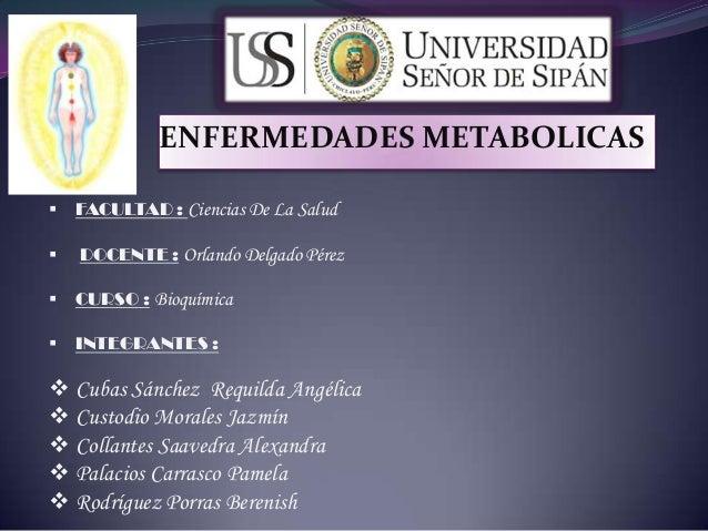 ENFERMEDADES METABOLICAS  FACULTAD : Ciencias De La Salud  DOCENTE : Orlando Delgado Pérez  CURSO : Bioquímica  INTEGR...