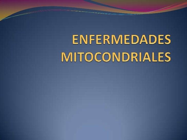 DEFINICION Las enfermedades mitocondriales son desordenes resultantes de la deficiencia de una o más proteínas localizada...