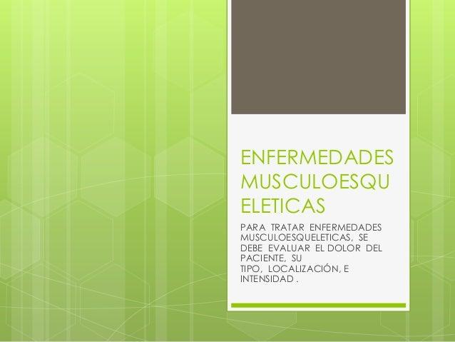 ENFERMEDADES MUSCULOESQU ELETICAS PARA TRATAR ENFERMEDADES MUSCULOESQUELETICAS, SE DEBE EVALUAR EL DOLOR DEL PACIENTE, SU ...
