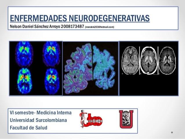 ENFERMEDADES NEURODEGENERATIVAS Nelson Daniel Sánchez Arroyo 2008173487 (mxndelx203@hotmail.com)  VI semestre- Medicina In...
