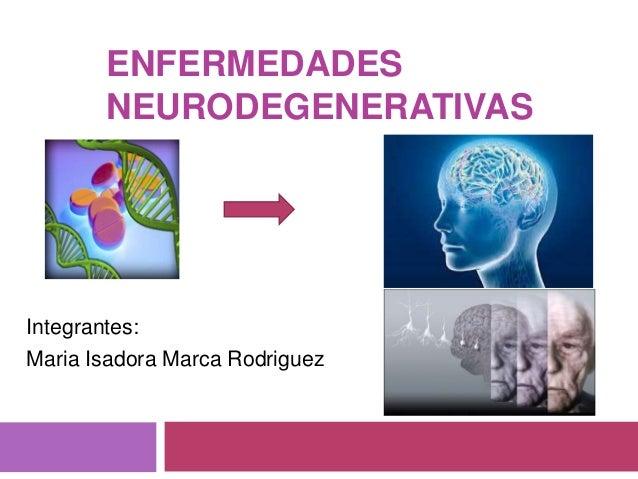 ENFERMEDADES  NEURODEGENERATIVAS  Integrantes:  Maria Isadora Marca Rodriguez