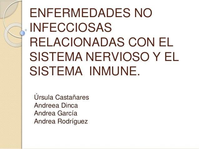 ENFERMEDADES NO  INFECCIOSAS  RELACIONADAS CON EL  SISTEMA NERVIOSO Y EL  SISTEMA INMUNE.  Úrsula Castañares  Andreea Dinc...
