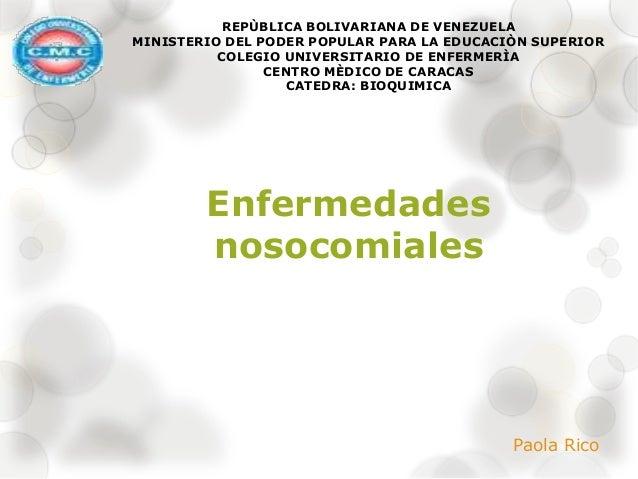 Enfermedades nosocomiales Paola Rico REPÙBLICA BOLIVARIANA DE VENEZUELA MINISTERIO DEL PODER POPULAR PARA LA EDUCACIÒN SUP...