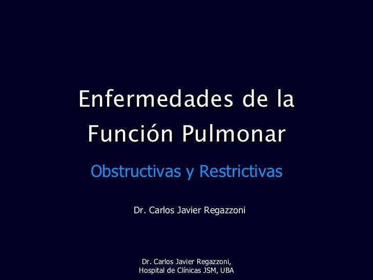 Enfermedades de la Función Pulmonar Obstructivas y Restrictivas Dr. Carlos Javier Regazzoni Dr. Carlos Javier Regazzoni, H...