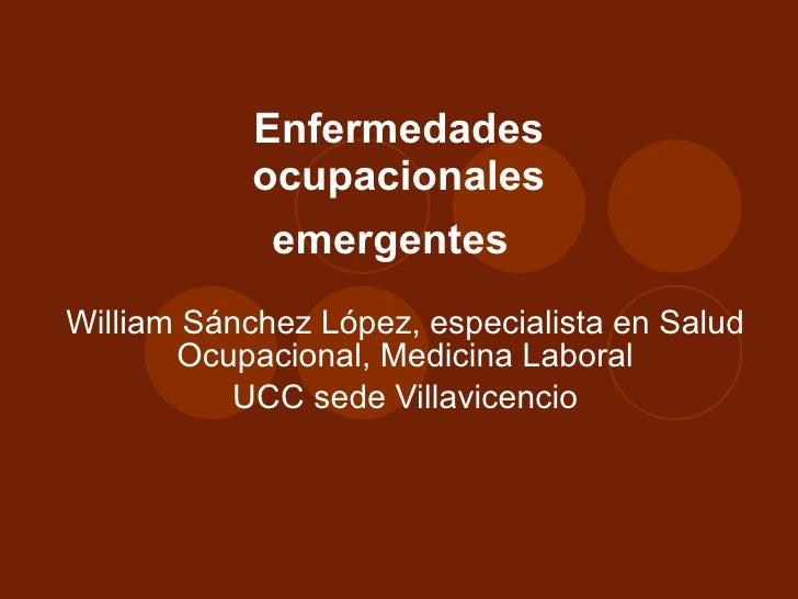 Enfermedades ocupacionales emergentes   William Sánchez López, especialista en Salud Ocupacional, Medicina Laboral UCC sed...