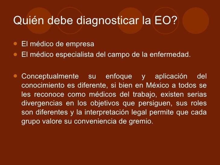 Quién debe diagnosticar la EO? <ul><li>El médico de empresa </li></ul><ul><li>El médico especialista del campo de la enfer...