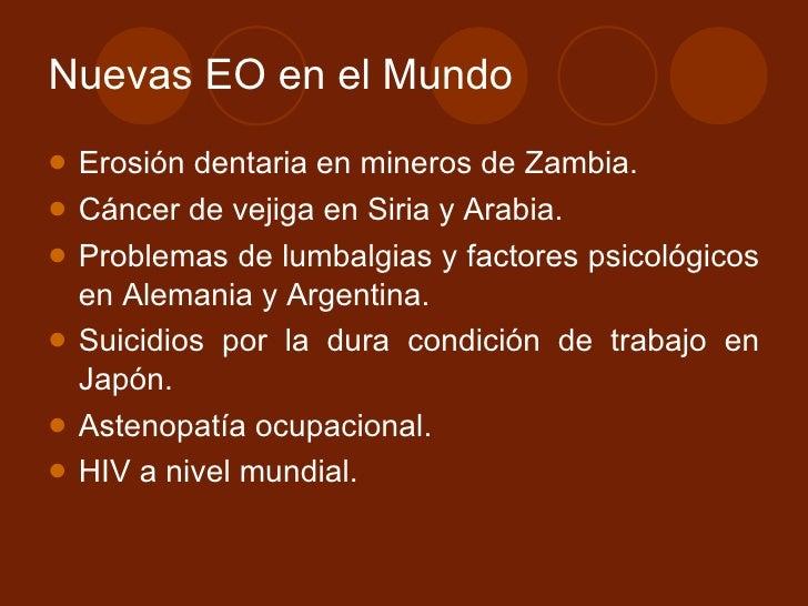 Nuevas EO en el Mundo <ul><li>Erosión dentaria en mineros de Zambia. </li></ul><ul><li>Cáncer de vejiga en Siria y Arabia....