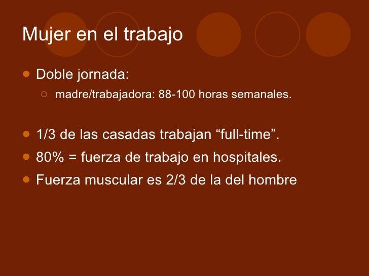 Mujer en el trabajo <ul><li>Doble jornada: </li></ul><ul><ul><li>madre/trabajadora: 88-100 horas semanales. </li></ul></ul...