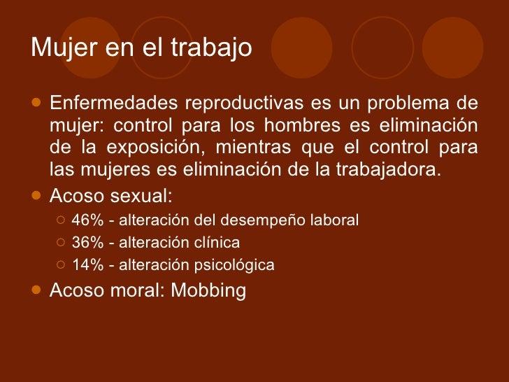Mujer en el trabajo <ul><li>Enfermedades reproductivas es un problema de mujer: control para los hombres es eliminación de...