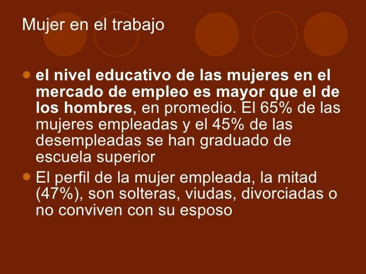 Mujer en el trabajo <ul><li>el nivel educativo de las mujeres en el mercado de empleo es mayor que el de los hombres , en ...