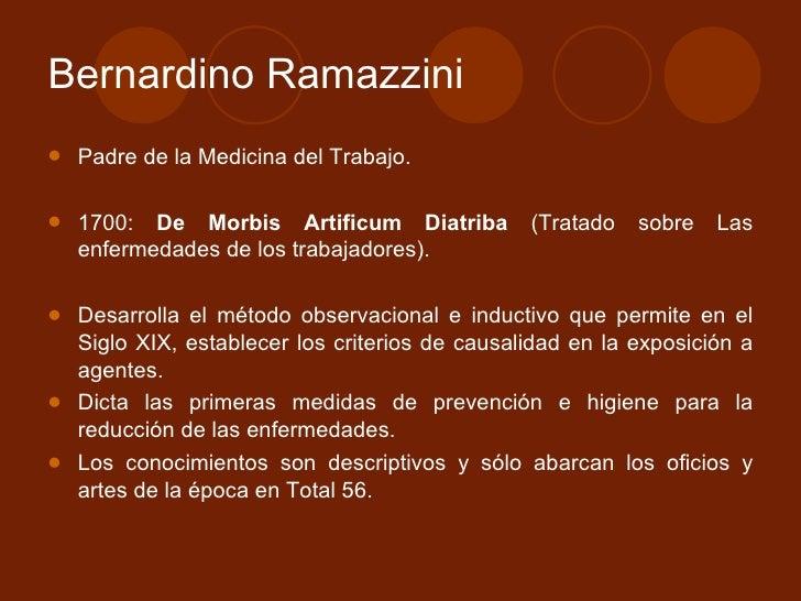 Bernardino Ramazzini <ul><li>Padre de la Medicina del Trabajo. </li></ul><ul><li>1700:  De Morbis Artificum Diatriba  (Tra...