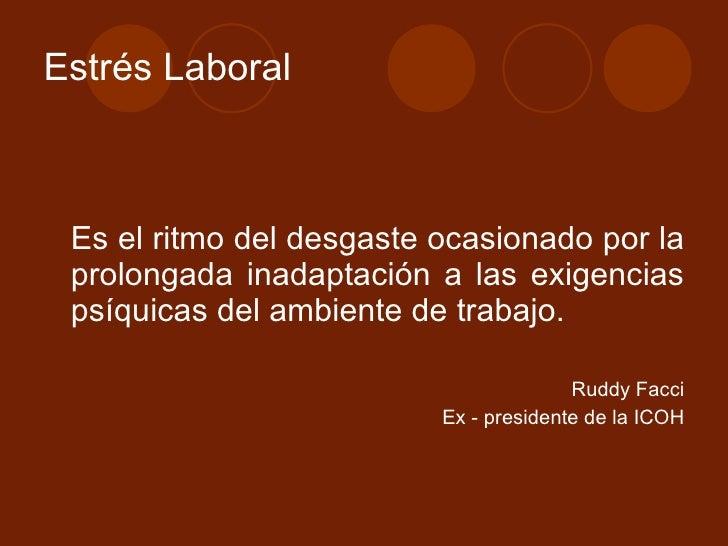 Estrés Laboral <ul><li>Es el ritmo del desgaste ocasionado por la prolongada inadaptación a las exigencias psíquicas del a...