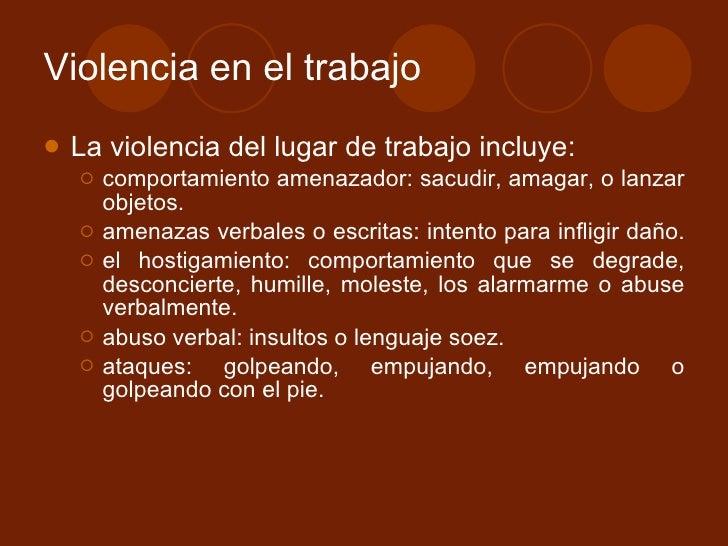 Violencia en el trabajo <ul><li>La violencia del lugar de trabajo incluye: </li></ul><ul><ul><li>comportamiento amenazador...