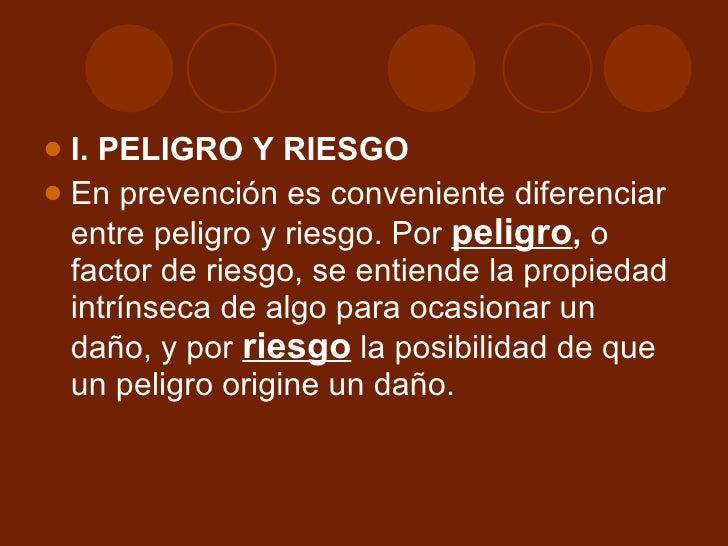 <ul><li>I. PELIGRO Y RIESGO </li></ul><ul><li>En prevención es conveniente diferenciar entre peligro y riesgo. Por  peligr...