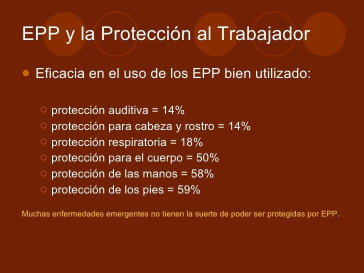 EPP y la Protección al Trabajador <ul><li>Eficacia en el uso de los EPP bien utilizado: </li></ul><ul><ul><li>protección a...