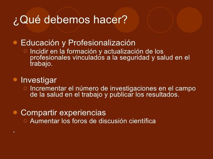 ¿Qué debemos hacer? <ul><li>Educación y Profesionalización </li></ul><ul><ul><li>Incidir en la formación y actualización d...