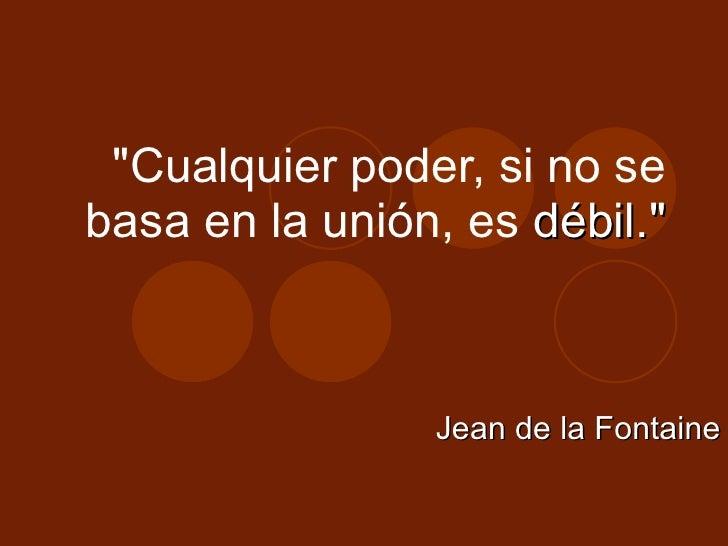 """""""Cualquier poder, si no se basa en la unión, es  débil."""" Jean de la Fontaine"""