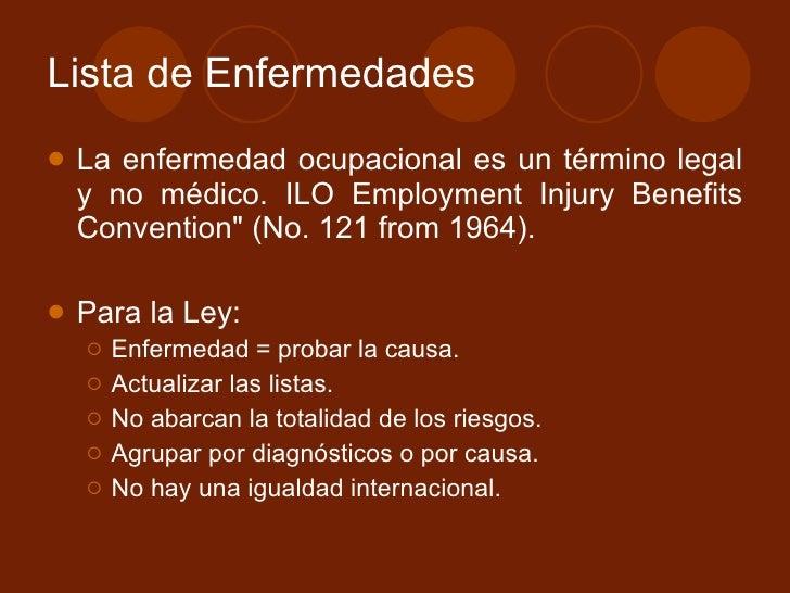 Lista de Enfermedades  <ul><li>La enfermedad ocupacional es un término legal y no médico.  ILO Employment Injury Benefits ...